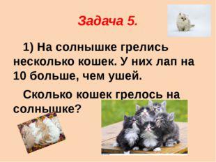 Задача 5. 1) На солнышке грелись несколько кошек. У них лап на 10 больше, чем