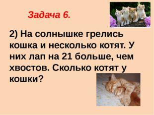Задача 6. 2) На солнышке грелись кошка и несколько котят. У них лап на 21 бо