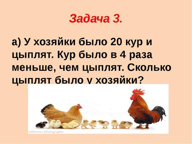 Задача 3. а) У хозяйки было 20 кур и цыплят. Кур было в 4 раза меньше, чем цы...