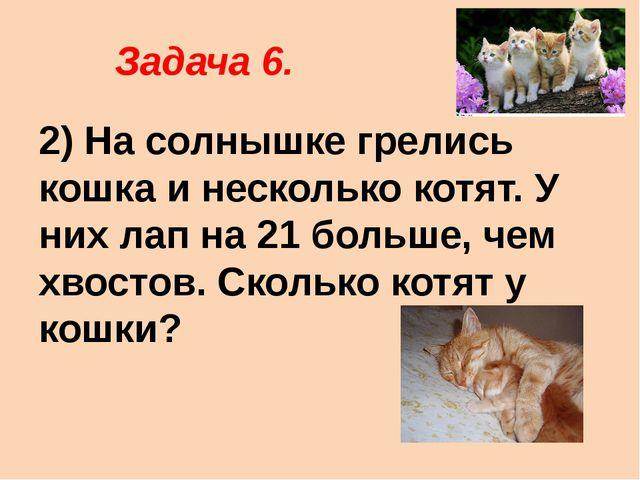 Задача 6. 2) На солнышке грелись кошка и несколько котят. У них лап на 21 бо...