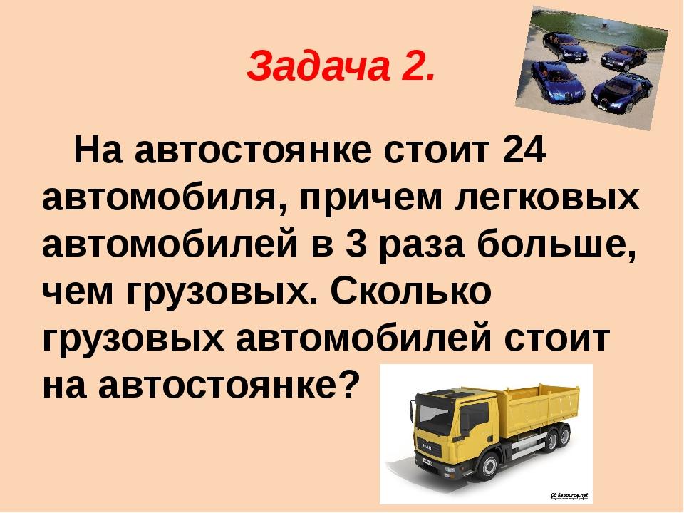 Задача 2. На автостоянке стоит 24 автомобиля, причем легковых автомобилей в 3...