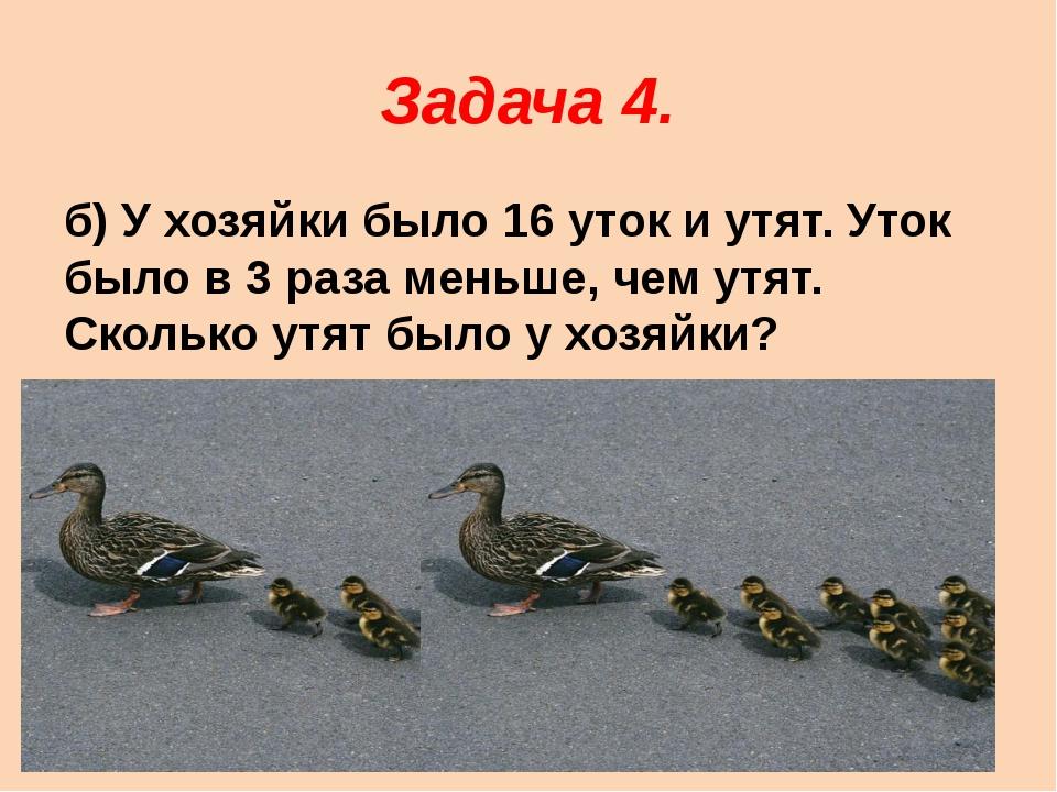 Задача 4. б) У хозяйки было 16 уток и утят. Уток было в 3 раза меньше, чем ут...