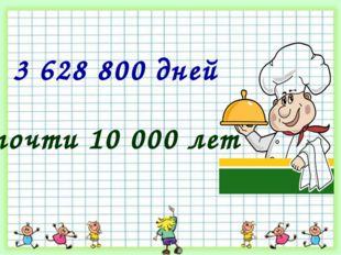* 3 628 800 дней почти 10 000 лет