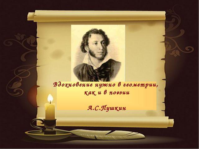 * Вдохновение нужно в геометрии, как и в поэзии А.С.Пушкин