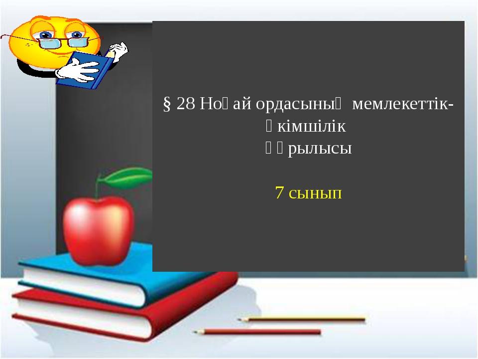 § 28 Ноғай ордасының мемлекеттік-әкімшілік құрылысы 7 сынып