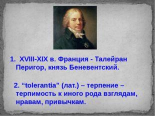 "1. XVIII-XIX в. Франция - Талейран Перигор, князь Беневентский. 2. ""tolerant"
