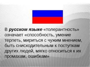 В русском языке «толерантность» означает «способность, умение терпеть, мирить