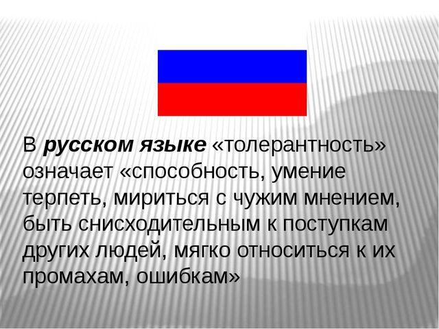 В русском языке «толерантность» означает «способность, умение терпеть, мирить...