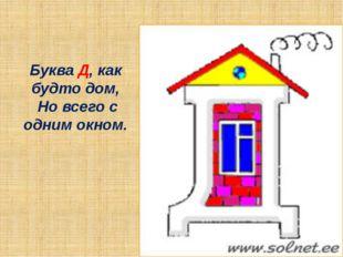 Буква Д, как будто дом, Но всего с одним окном.
