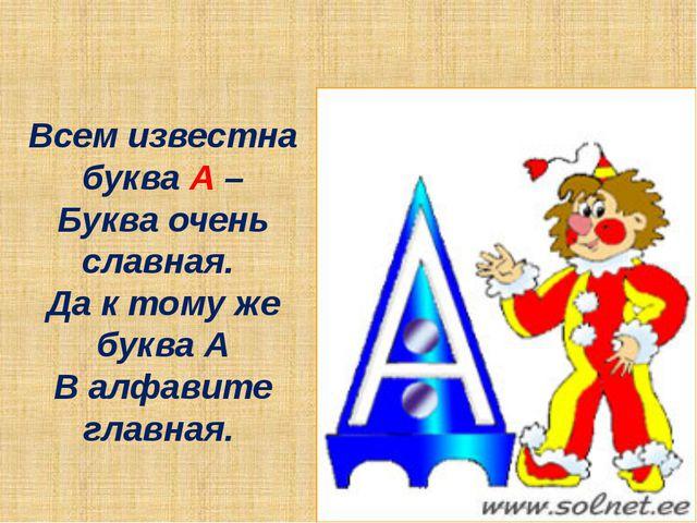 Всем известна буква А – Буква очень славная. Да к тому же буква А В алфавите...