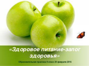 «Здоровое питание-залог здоровья» Образовательная практика 8 класс 20 февраля