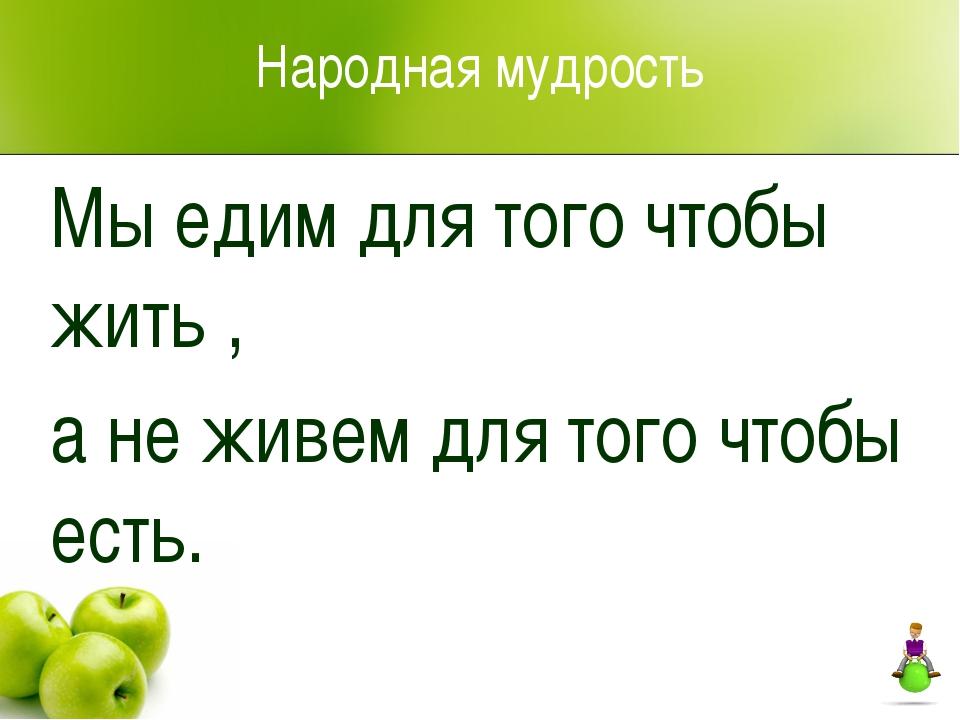 Народная мудрость Мы едим для того чтобы жить , а не живем для того чтобы есть.