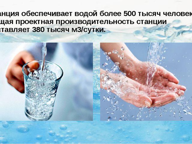 Станция обеспечивает водой более 500 тысяч человек. Общая проектная производи...