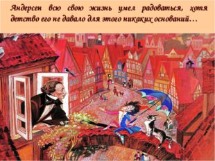 Андерсен всю свою жизнь умел радоваться, хотя детство его не давало для это