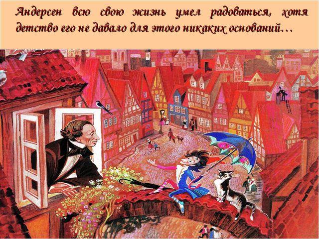 Андерсен всю свою жизнь умел радоваться, хотя детство его не давало для это...