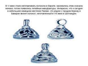 В VI веке стали изготавливать колокола в Европе, занимались этим сначала мона