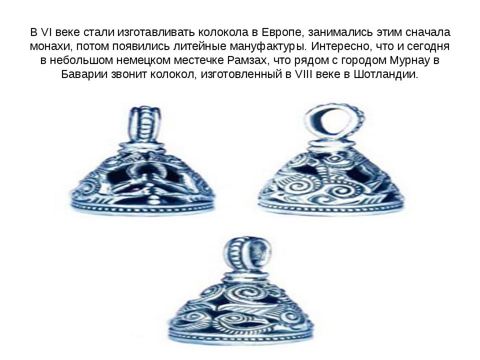 В VI веке стали изготавливать колокола в Европе, занимались этим сначала мона...