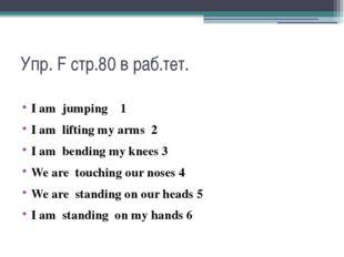 Упр. F стр.80 в раб.тет. I am jumping 1 I am lifting my arms 2 I am bending m