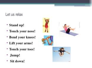 Let us relax Stand up! Touch your nose! Bend your knees! Lift your arms! Touc
