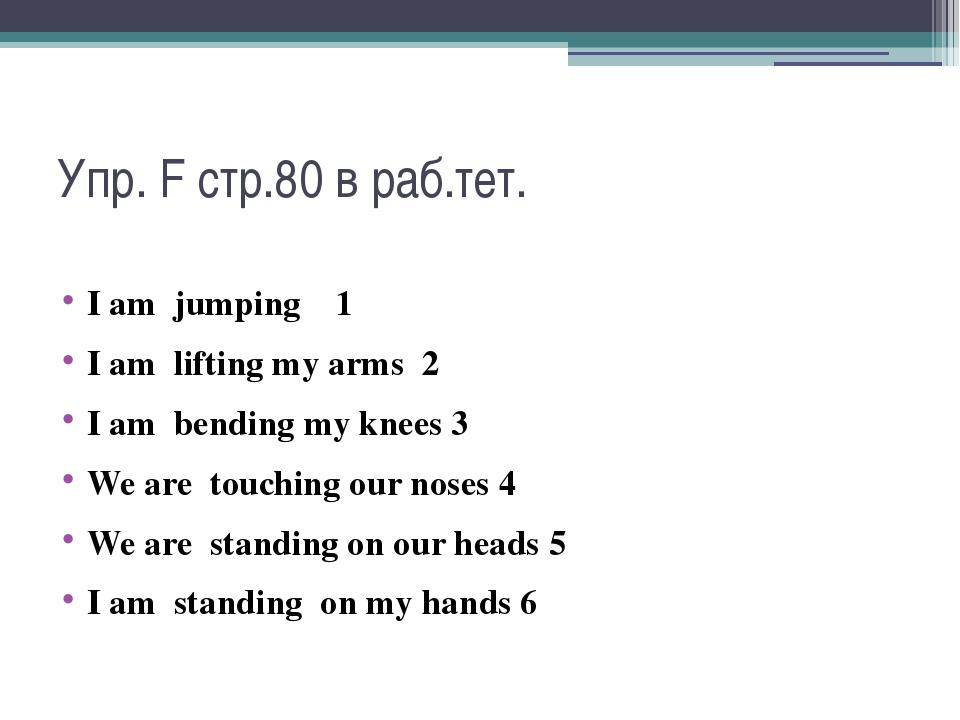 Упр. F стр.80 в раб.тет. I am jumping 1 I am lifting my arms 2 I am bending m...