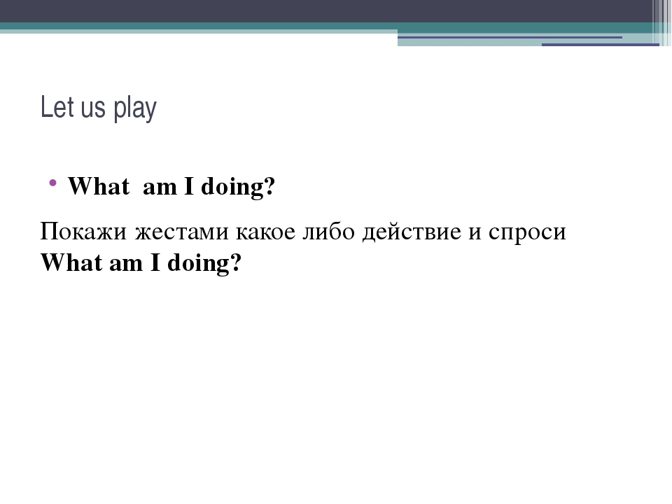 Let us play What am I doing? Покажи жестами какое либо действие и спроси What...