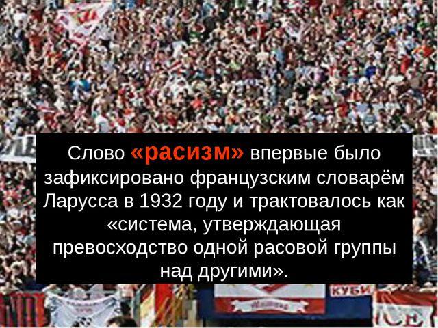 Слово «расизм» впервые было зафиксировано французским словарём Ларусса в 1932...