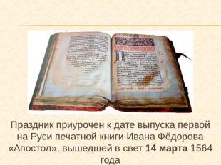Праздник приурочен к дате выпуска первой на Руси печатной книги Ивана Фёдоров