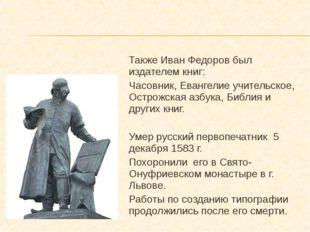 Также Иван Федоров был издателем книг: Часовник, Евангелие учительское, Остро