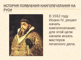 В 1552 году Иоанн IV, решил начать книгопечатание; для этой цели начали искат