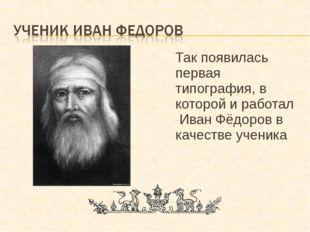 Так появилась первая типография, в которой и работал Иван Фёдоров в качестве
