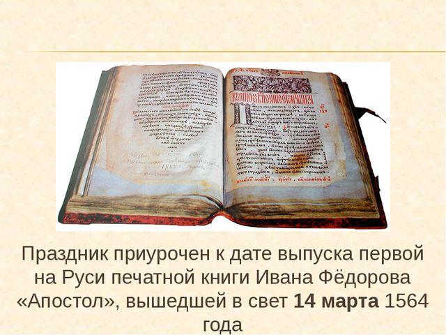 Праздник приурочен к дате выпуска первой на Руси печатной книги Ивана Фёдоров...