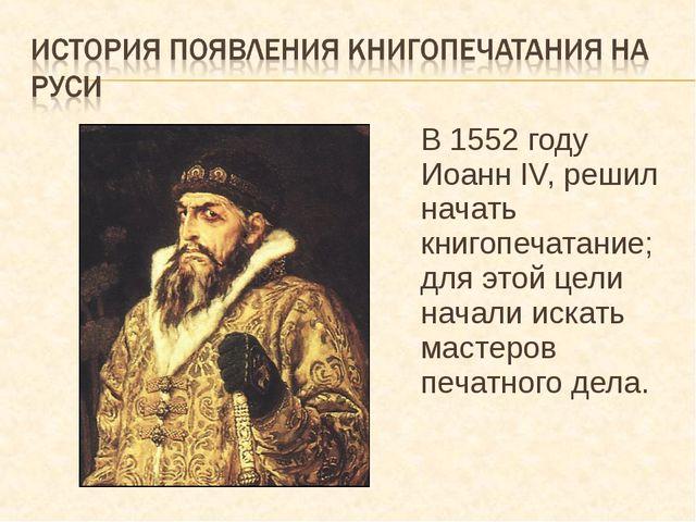 В 1552 году Иоанн IV, решил начать книгопечатание; для этой цели начали искат...