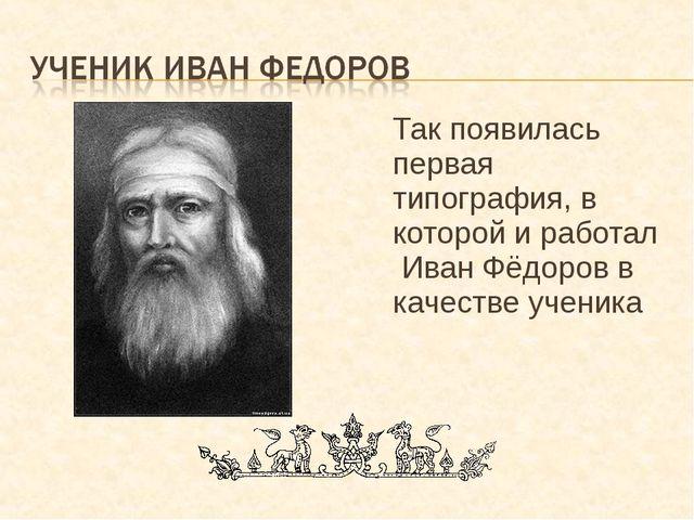 Так появилась первая типография, в которой и работал Иван Фёдоров в качестве...