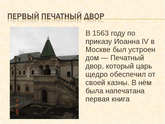 В 1563 году по приказу Иоанна IV в Москве был устроен дом — Печатный двор, ко...