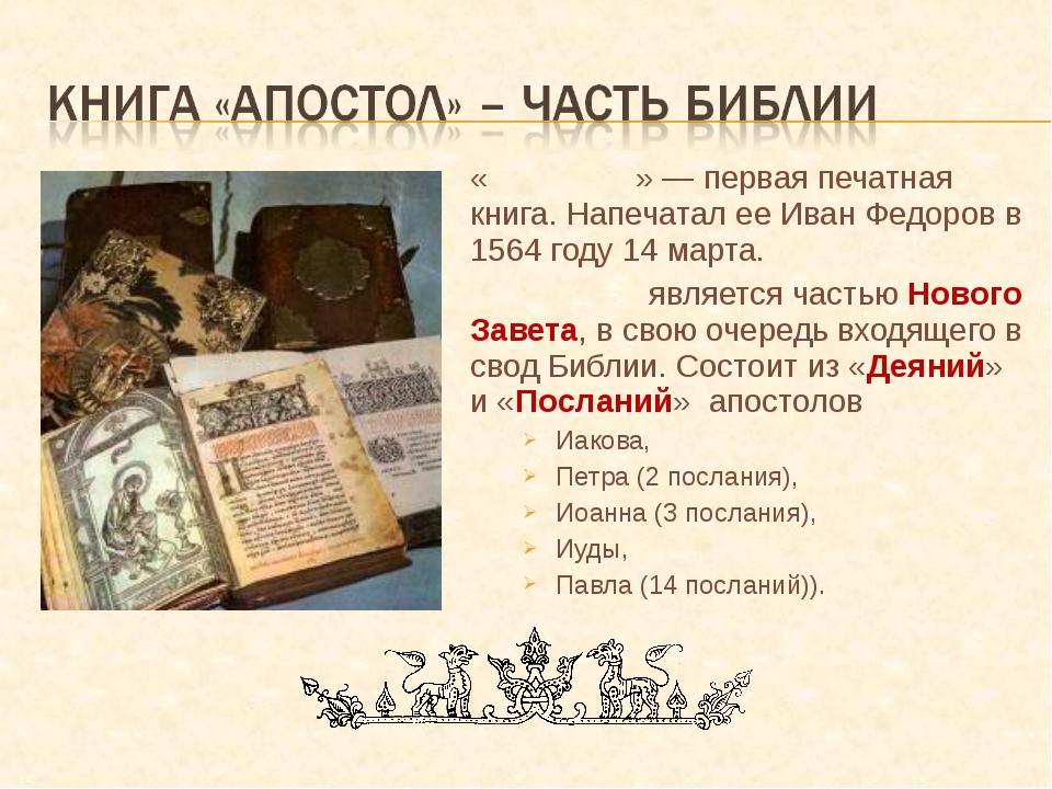 «Апо́стол» — первая печатная книга. Напечатал ее Иван Федоров в 1564 году 14...