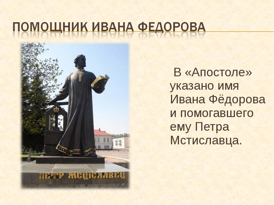 В «Апостоле» указано имя Ивана Фёдорова и помогавшего ему Петра Мстиславца.