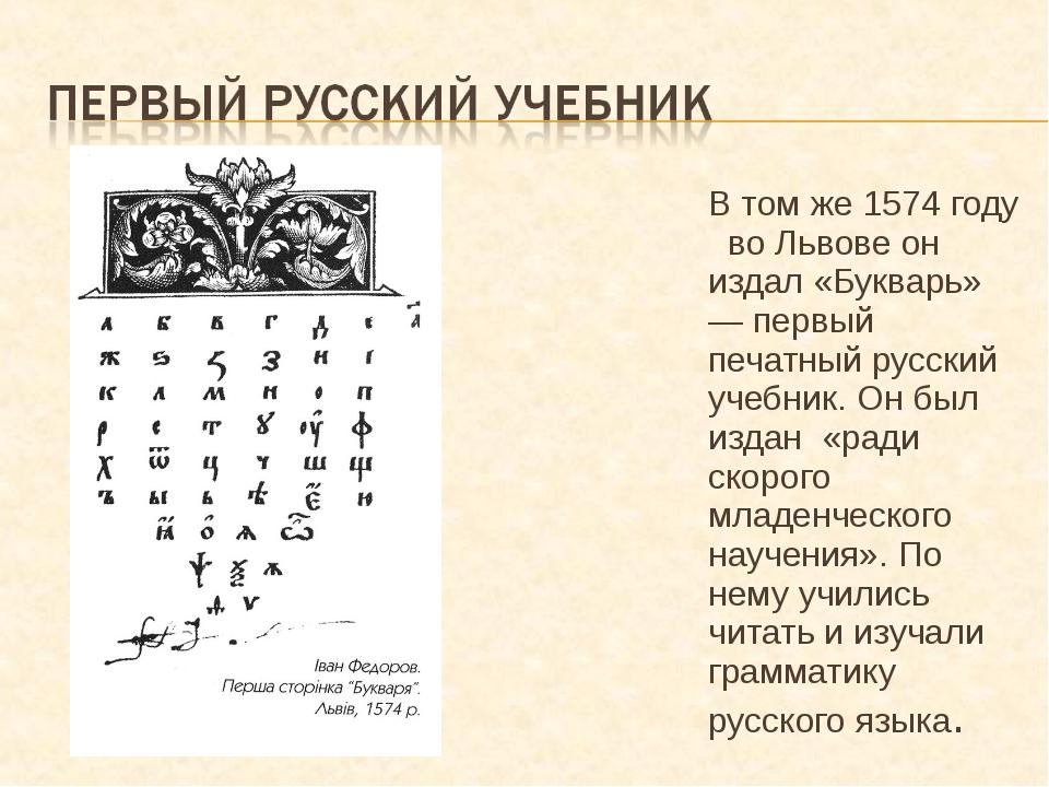 В том же 1574 году во Львове он издал «Букварь» — первый печатный русский уче...