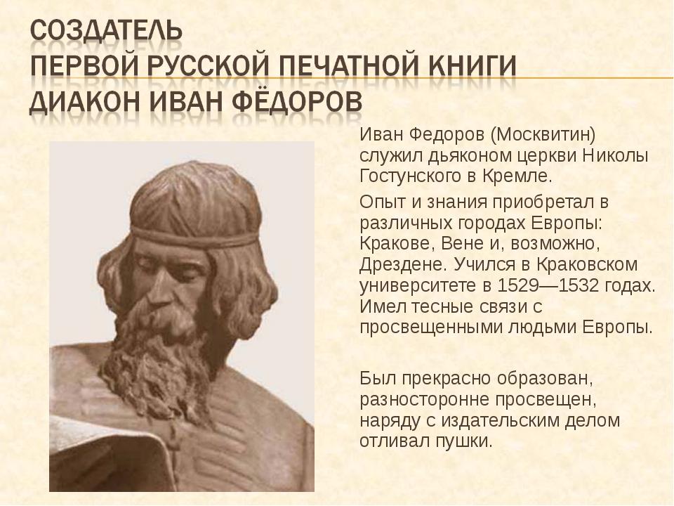 Иван Федоров (Москвитин) служил дьяконом церкви Николы Гостунского в Кремле....