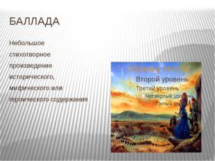 БАЛЛАДА Небольшое стихотворное произведение исторического, мифического или ге