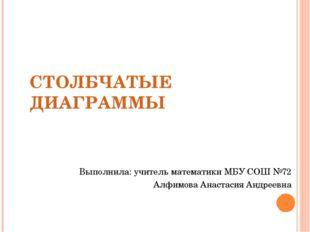 СТОЛБЧАТЫЕ ДИАГРАММЫ Выполнила: учитель математики МБУ СОШ №72 Алфимова Анаст