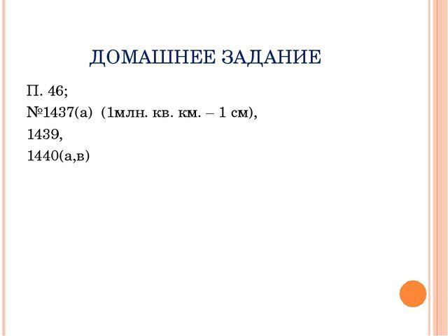 ДОМАШНЕЕ ЗАДАНИЕ П. 46; №1437(а) (1млн. кв. км. – 1 см), 1439, 1440(а,в)