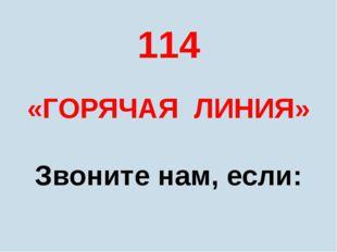 114 «ГОРЯЧАЯ ЛИНИЯ» Звоните нам, если: