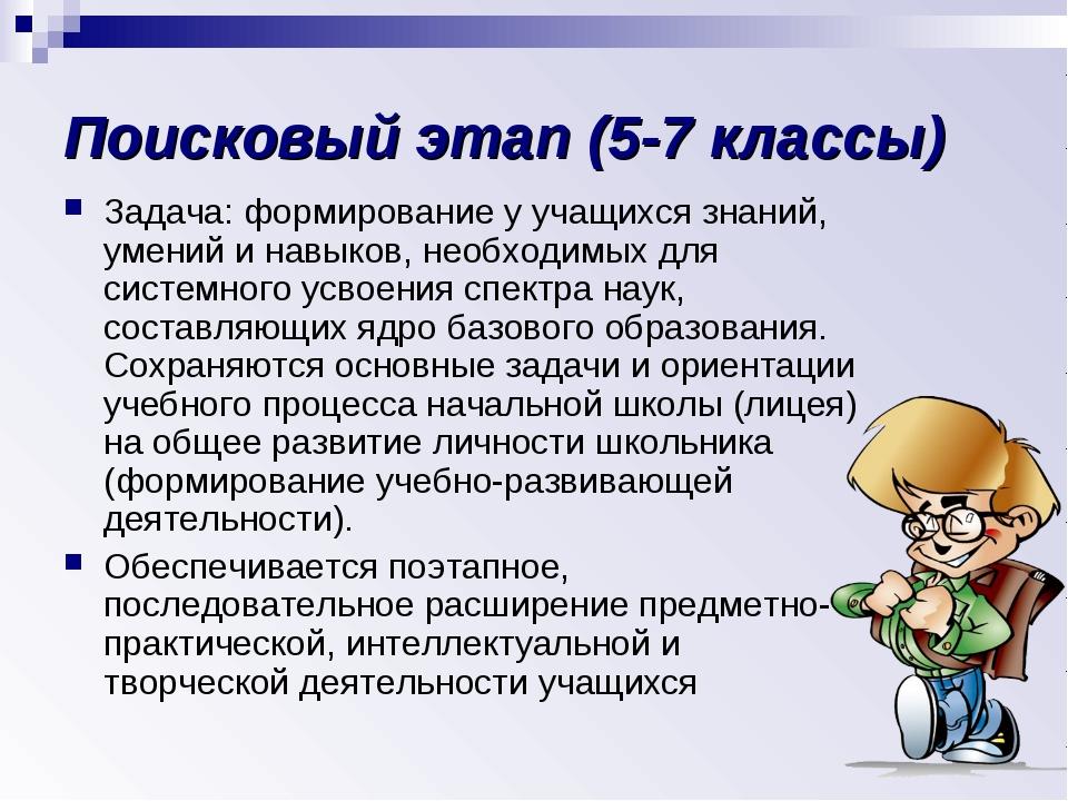 Поисковый этап (5-7 классы) Задача:формирование у учащихся знаний, умений и...