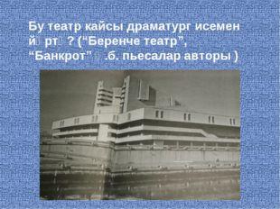 """Бу театр кайсы драматург исемен йөртә? (""""Беренче театр"""", """"Банкрот"""" һ.б. пьеса"""