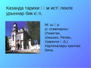 Казанда тарихи һәм истәлекле урыннар бик күп. Мәшһүр рәссамнарның (Левитан, Ш