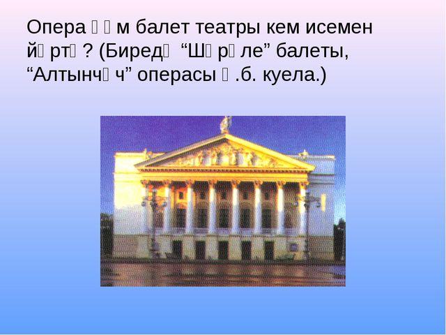 """Опера һәм балет театры кем исемен йөртә? (Биредә """"Шүрәле"""" балеты, """"Алтынчәч""""..."""