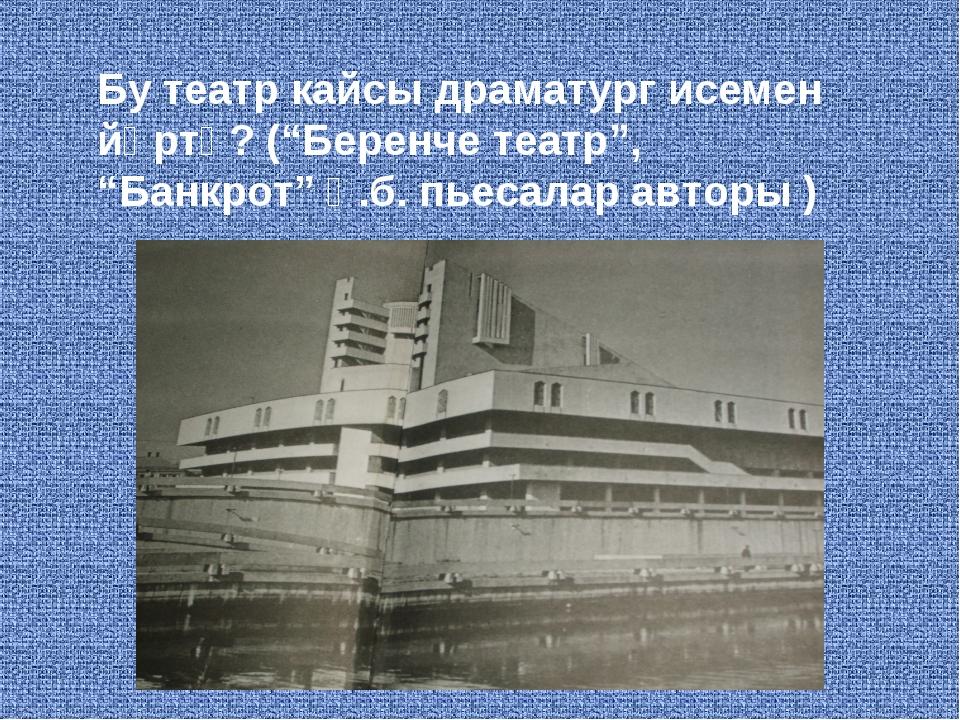 """Бу театр кайсы драматург исемен йөртә? (""""Беренче театр"""", """"Банкрот"""" һ.б. пьеса..."""