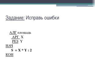 Задание: Исправь ошибки АЛГ площадь  АРГ X  РЕЗ Y НАЧ  S