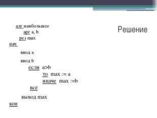 Решение алг наибольшее  арг а, b   рез max нач  ввод а  вво