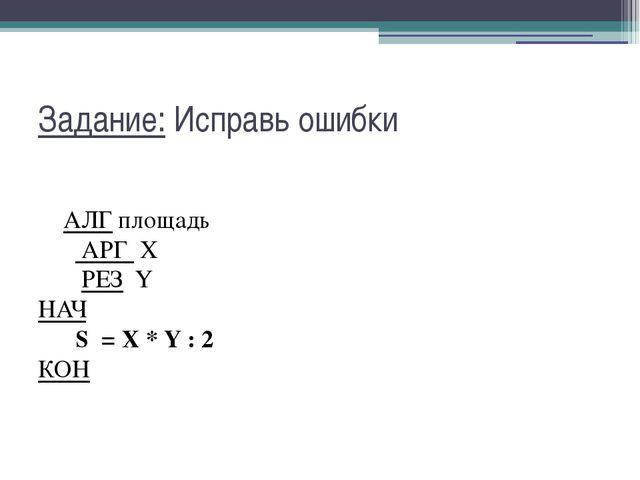 Задание: Исправь ошибки АЛГ площадь  АРГ X  РЕЗ Y НАЧ  S...